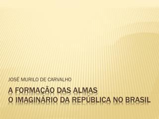 A FORMAÇÃO DAS ALMAS O imaginário da república no  brasil