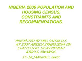 NIGERIA 2006 POPULATION AND HOUSING CENSUS, CONSTRAINTS AND RECOMMENDATIONS.    PRESENTED BY MRS SAIDU D.S.     AT 2007