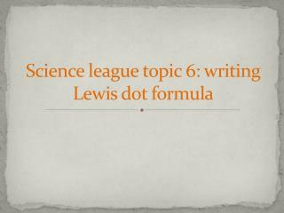 Science league topic  6:  writing Lewis dot formula