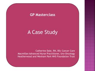 GP Masterclass A Case Study Catherine Dale, RN, BSc Cancer Care