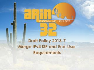 Draft  Policy  2013-7 Merge IPv4 ISP and End-User Requirements
