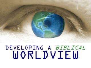 DEVELOPING A  BIBLICAL WORLDVIEW