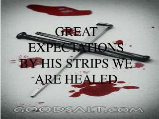 GREAT EXPECTATIONS BY HIS STRIPS WE ARE HEALED