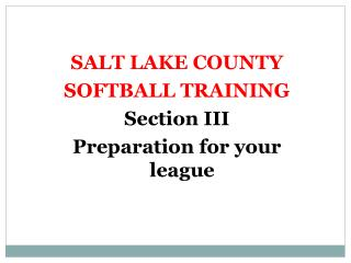 SALT LAKE COUNTY SOFTBALL  TRAINING Section III Preparation for your league