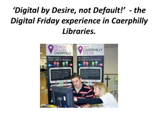 'Digital by Desire, not Default!'  - the Digital Friday experience in Caerphilly Libraries.