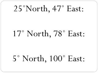 25?North, 47?  East:   17? North, 78? East:   5 ? North ,  100?  East: