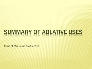 SUMMARY OF ABLATIVE USES