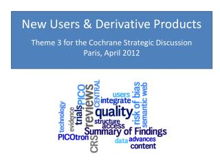 New Users & Derivative  Products Theme 3 for the Cochrane Strategic Discussion Paris, April 2012