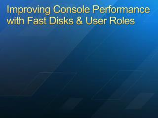 Improving Console Performance with Fast Disks & User Roles