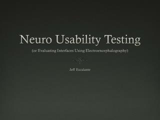 Neuro  Usability Testing  (or Evaluating Interfaces Using Electroencephalography)