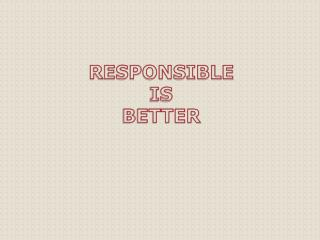RESPONSIBLE  IS  BETTER