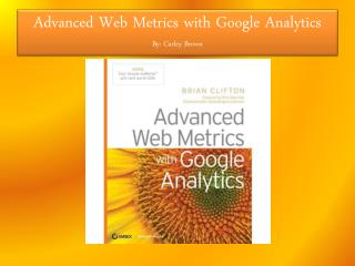 Advanced Web Metrics with Google Analytics By: Carley Brown