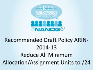 Recommended Draft  Policy ARIN -2014-13 Reduce All Minimum Allocation/Assignment Units to /24