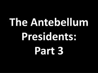 The Antebellum Presidents: Part 3