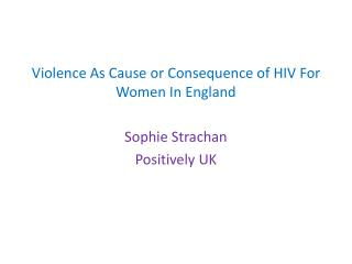 Violence  A s Cause or Consequence of HIV For  W omen  I n England Sophie Strachan Positively UK