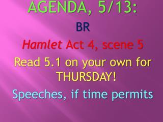 AGENDA ,  5/13 : BR Hamlet  Act  4, scene 5 Read 5.1 on your own for  THURSDAY !