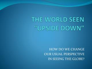 "THE WORLD SEEN ""UPSIDE DOWN"""