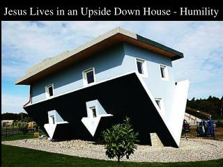 Jesus Lives in an  Upside Down  House - Humility