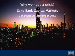 Why we need  a  crisis ? Saxo Bank Capital Markets Johannesburg, November 2012