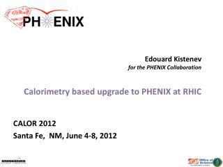 Edouard Kistenev for the PHENIX Collaboration Calorimetry  based upgrade to PHENIX at RHIC