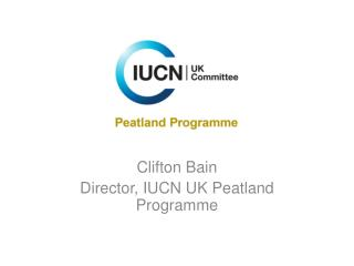 Clifton Bain Director, IUCN UK Peatland Programme