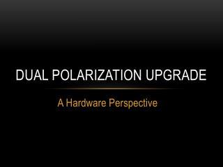 Dual Polarization Upgrade
