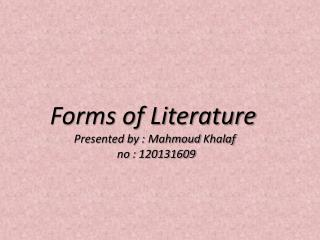Forms of Literature  Presented by :  Mahmoud Khalaf no : 120131609