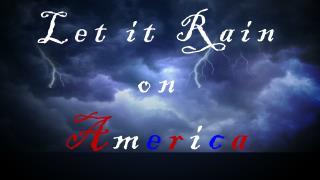 Let it Rain  on  A m e r i c a