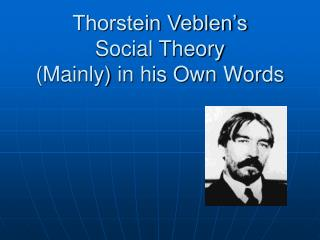 Thorstein Veblen s Social Theory Mainly in his Own Words