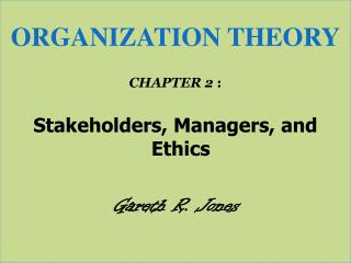 ORGANIZATION THEORY CHAPTER 2  : Stakeholders, Managers, and Ethics Gareth R. Jones