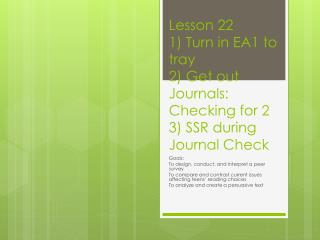 Lesson 22 1) Turn in EA1 to tray 2) Get out Journals: Checking for 2 3) SSR during Journal Check
