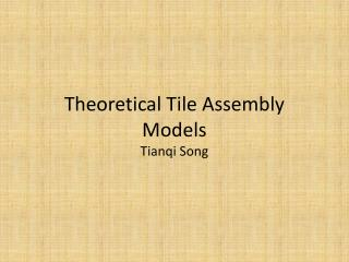 Theoretical Tile Assembly  Models Tianqi  Song
