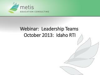 Webinar:  Leadership Teams  October  2013:  Idaho  RTI