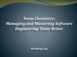 Team Chemistry: Managing and Mastering Software Engineering Team Better Wenfeng  Liu