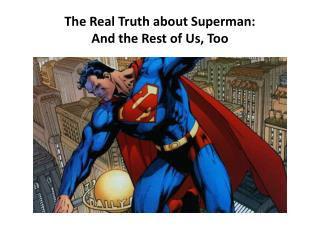 The Real Truth  about Superman: And  the  Rest of  Us, Too