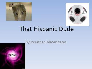 That Hispanic Dude