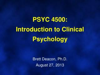 PSYC 4500:  Introduction to Clinical Psychology Brett Deacon, Ph.D. August  27, 2013