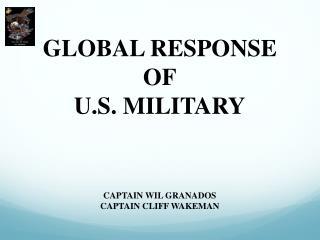 GLOBAL RESPONSE OF U.S. MILITARY CAPTAIN WIL GRANADOS CAPTAIN CLIFF WAKEMAN