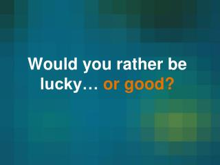 Would you rather be lucky…  or good?