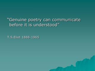 �Genuine poetry can communicate before it is understood� T.S.Eliot 1888-1965