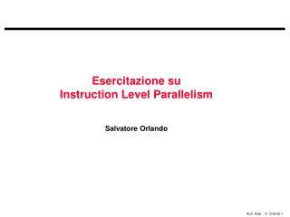 Esercitazione su  Instruction Level Parallelism Salvatore Orlando