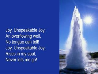 Joy, Unspeakable Joy,  An  overflowing well , No  tongue can tell! Joy, Unspeakable Joy,