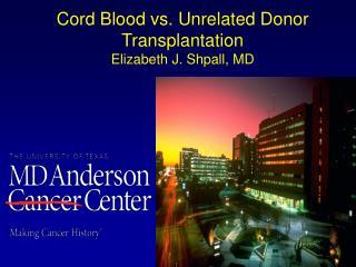 Cord Blood v s. Unrelated Donor Transplantation Elizabeth  J.  Shpall , MD
