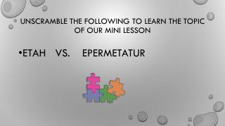 Unscramble the following to learn the topic of our mini lesson