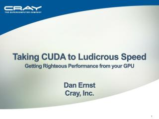 Taking CUDA to Ludicrous Speed Getting Righteous Performance from your GPU Dan Ernst Cray, Inc.