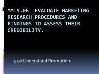 MM 5.06  Evaluate marketing research procedures and findings to assess their credibility.