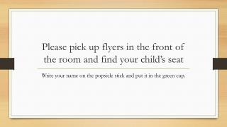 Please pick up flyers in the front of the room and find your child's seat