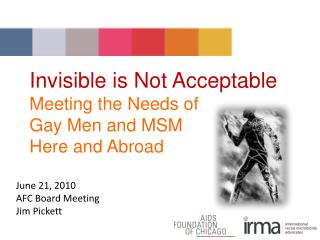 Invisible is Not Acceptable Meeting the Needs of  Gay Men and MSM  Here and Abroad