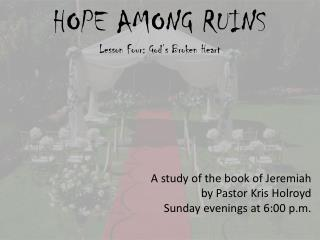 HOPE AMONG RUINS Lesson  Four: God's Broken Heart A study of the book of Jeremiah