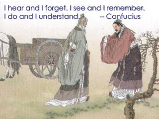I hear and I forget. I see and I remember. I do and I understand.          -- Confucius